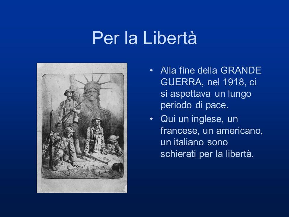 Per la Libertà Alla fine della GRANDE GUERRA, nel 1918, ci si aspettava un lungo periodo di pace. Qui un inglese, un francese, un americano, un italia