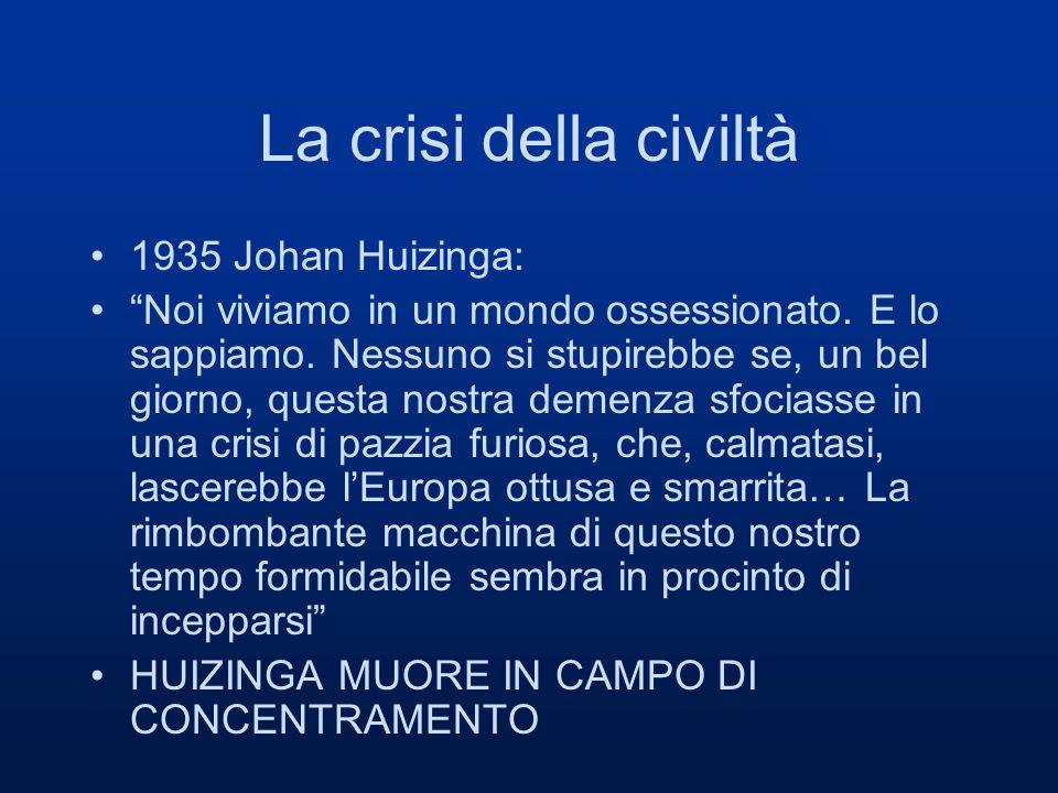 La crisi della civiltà 1935 Johan Huizinga: Noi viviamo in un mondo ossessionato. E lo sappiamo. Nessuno si stupirebbe se, un bel giorno, questa nostr