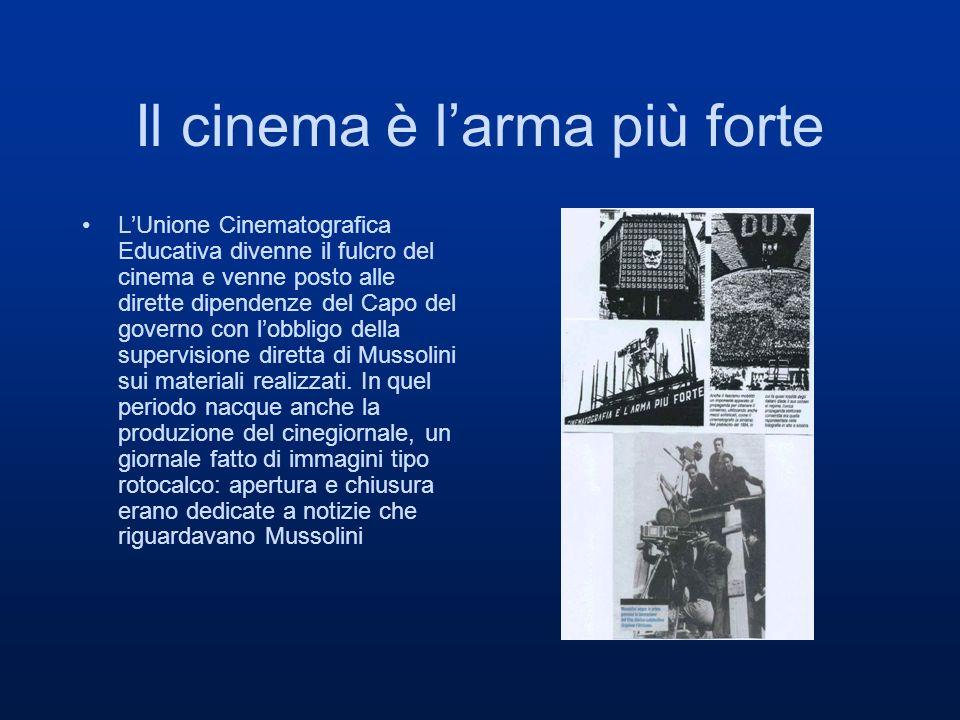 Il cinema è larma più forte LUnione Cinematografica Educativa divenne il fulcro del cinema e venne posto alle dirette dipendenze del Capo del governo