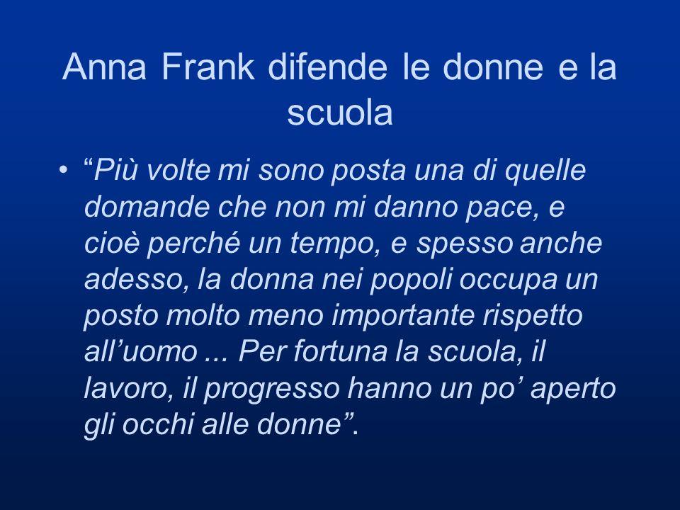 Anna Frank difende le donne e la scuola Più volte mi sono posta una di quelle domande che non mi danno pace, e cioè perché un tempo, e spesso anche adesso, la donna nei popoli occupa un posto molto meno importante rispetto alluomo...
