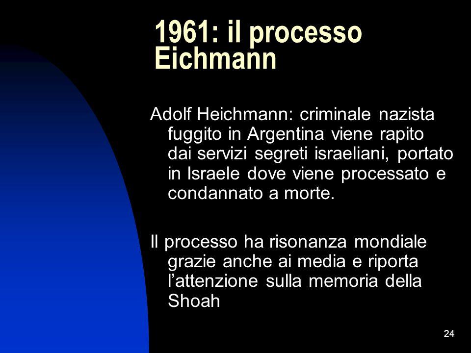 24 1961: il processo Eichmann Adolf Heichmann: criminale nazista fuggito in Argentina viene rapito dai servizi segreti israeliani, portato in Israele