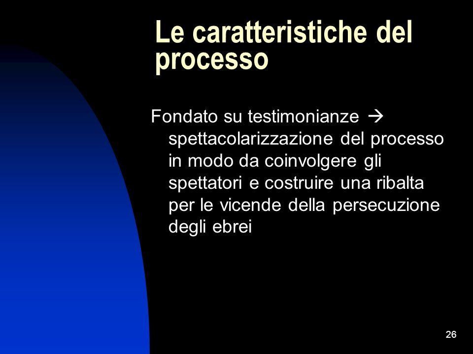 26 Le caratteristiche del processo Fondato su testimonianze spettacolarizzazione del processo in modo da coinvolgere gli spettatori e costruire una ri