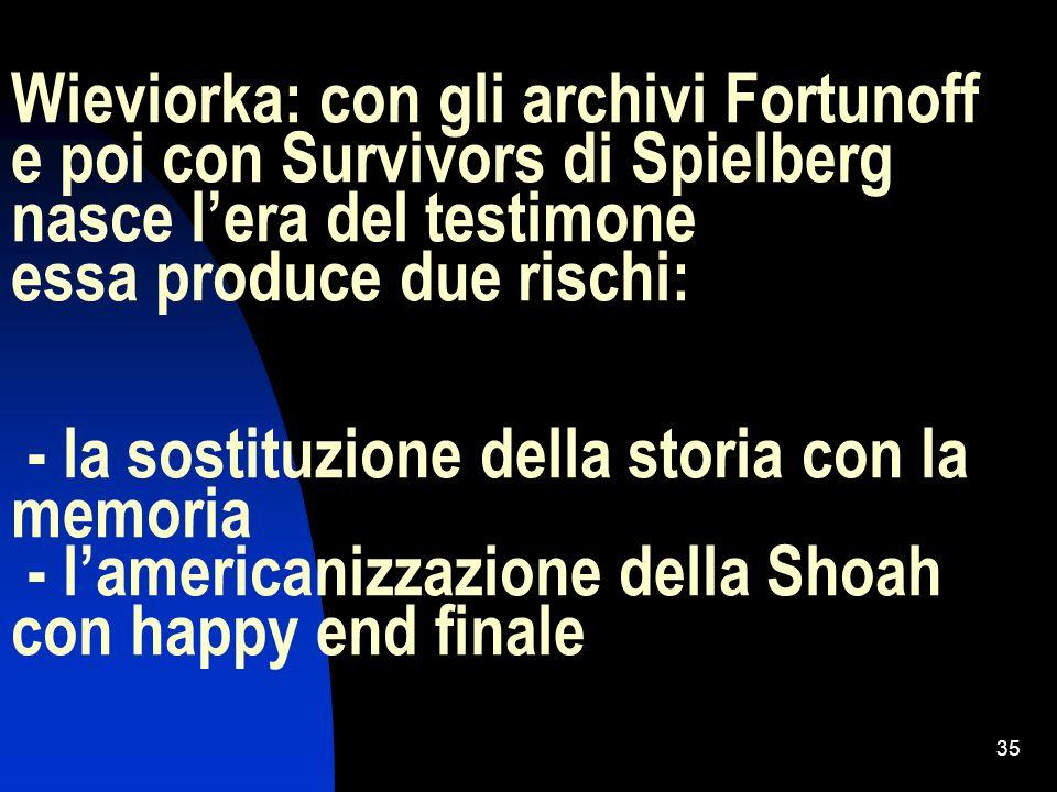 35 Wieviorka: con gli archivi Fortunoff e poi con Survivors di Spielberg nasce lera del testimone essa produce due rischi: - la sostituzione della sto