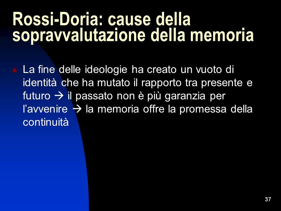 37 Rossi-Doria: cause della sopravvalutazione della memoria La fine delle ideologie ha creato un vuoto di identità che ha mutato il rapporto tra prese