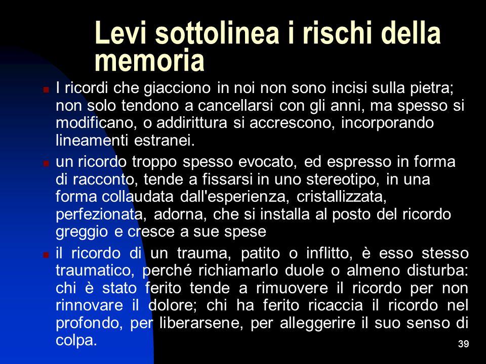 39 Levi sottolinea i rischi della memoria I ricordi che giacciono in noi non sono incisi sulla pietra; non solo tendono a cancellarsi con gli anni, ma