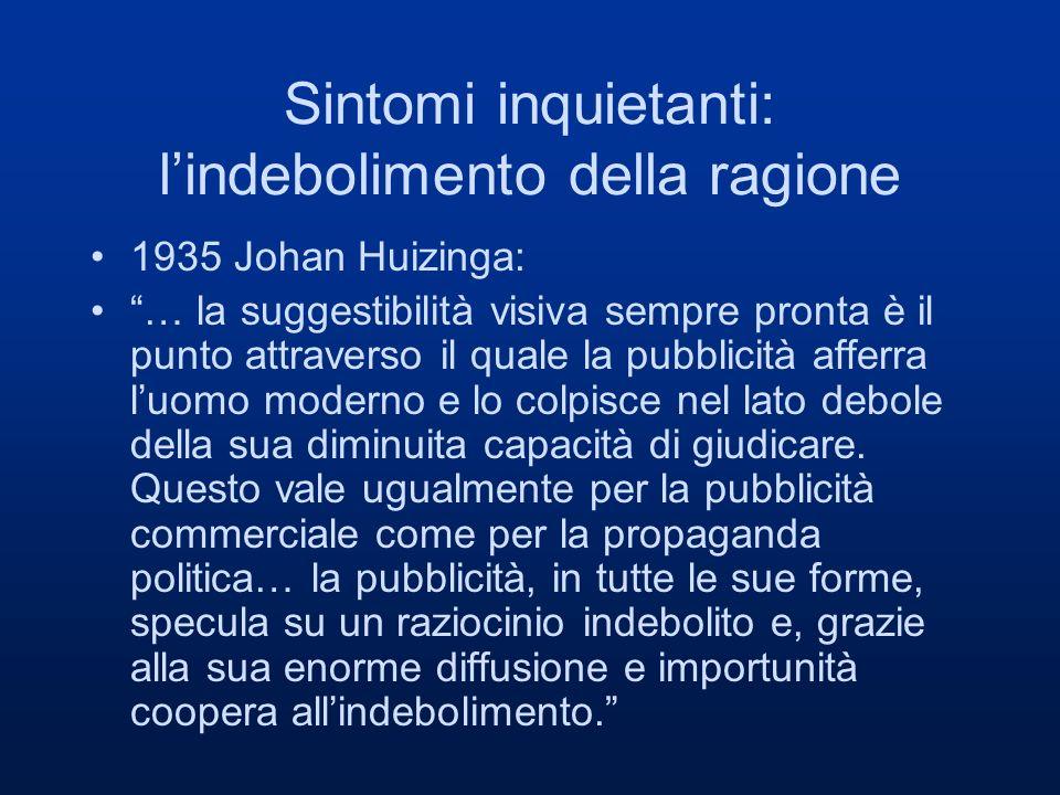 Sintomi inquietanti: lindebolimento della ragione 1935 Johan Huizinga: … la suggestibilità visiva sempre pronta è il punto attraverso il quale la pubb