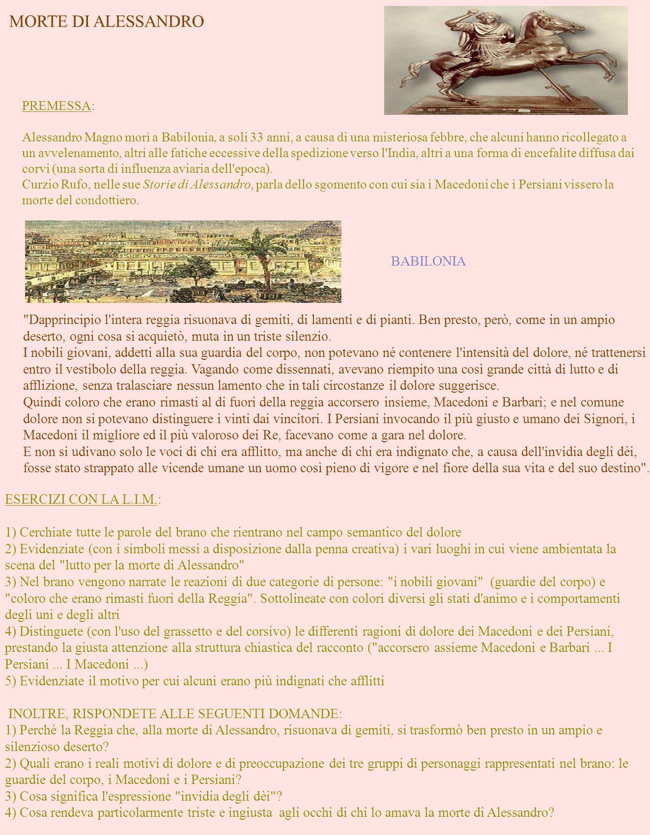 MORTE DI ALESSANDRO PREMESSA: Alessandro Magno morì a Babilonia, a soli 33 anni, a causa di una misteriosa febbre, che alcuni hanno ricollegato a un avvelenamento, altri alle fatiche eccessive della spedizione verso l India, altri a una forma di encefalite diffusa dai corvi (una sorta di influenza aviaria dell epoca).