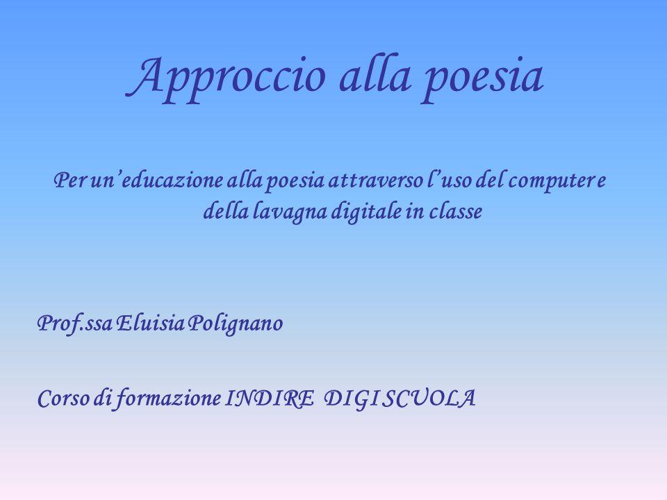 Approccio alla poesia Per uneducazione alla poesia attraverso luso del computer e della lavagna digitale in classe Prof.ssa Eluisia Polignano Corso di