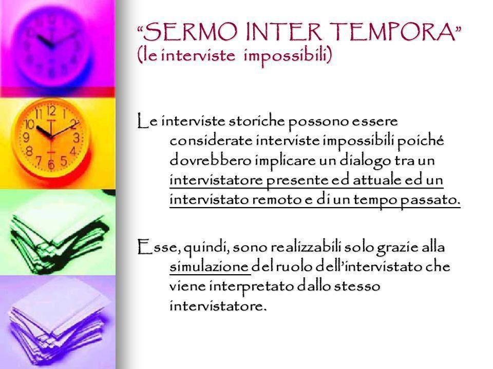 SERMO INTER TEMPORA (le interviste impossibili) Le interviste storiche possono essere considerate interviste impossibili poiché dovrebbero implicare u