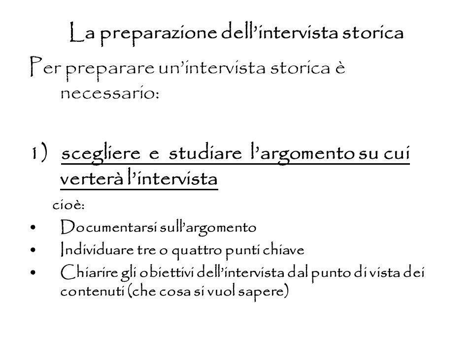 La preparazione dellintervista storica Per preparare unintervista storica è necessario: 1) scegliere e studiare largomento su cui verterà lintervista