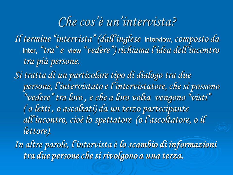 Che cosè unintervista? Il termine intervista (dallinglese interview, composto da inter, tra e view vedere) richiama lidea dellincontro tra più persone