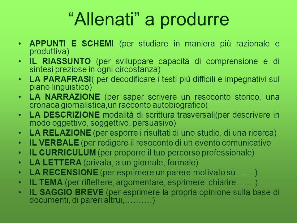 Allenati a produrre APPUNTI E SCHEMI (per studiare in maniera più razionale e produttiva) IL RIASSUNTO (per sviluppare capacità di comprensione e di s