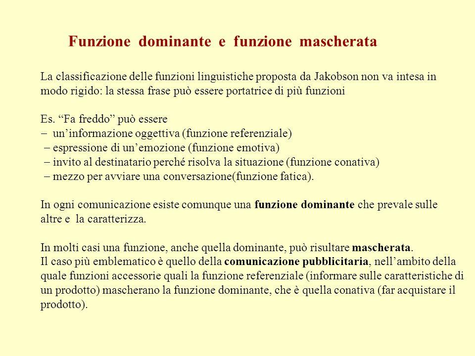 Funzione dominante e funzione mascherata La classificazione delle funzioni linguistiche proposta da Jakobson non va intesa in modo rigido: la stessa f