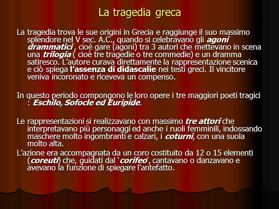 La tragedia greca La tragedia trova le sue origini in Grecia e raggiunge il suo massimo splendore nel V sec. A.C., quando si celebravano gli agoni dra