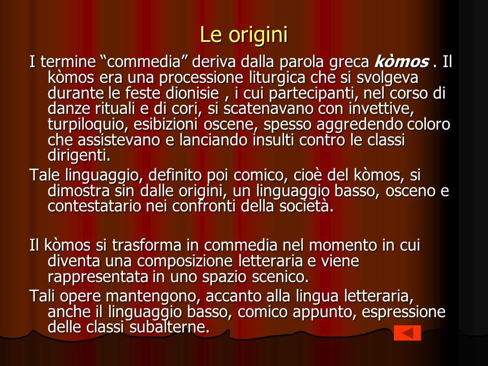 Le origini I termine commedia deriva dalla parola greca kòmos. Il kòmos era una processione liturgica che si svolgeva durante le feste dionisie, i cui