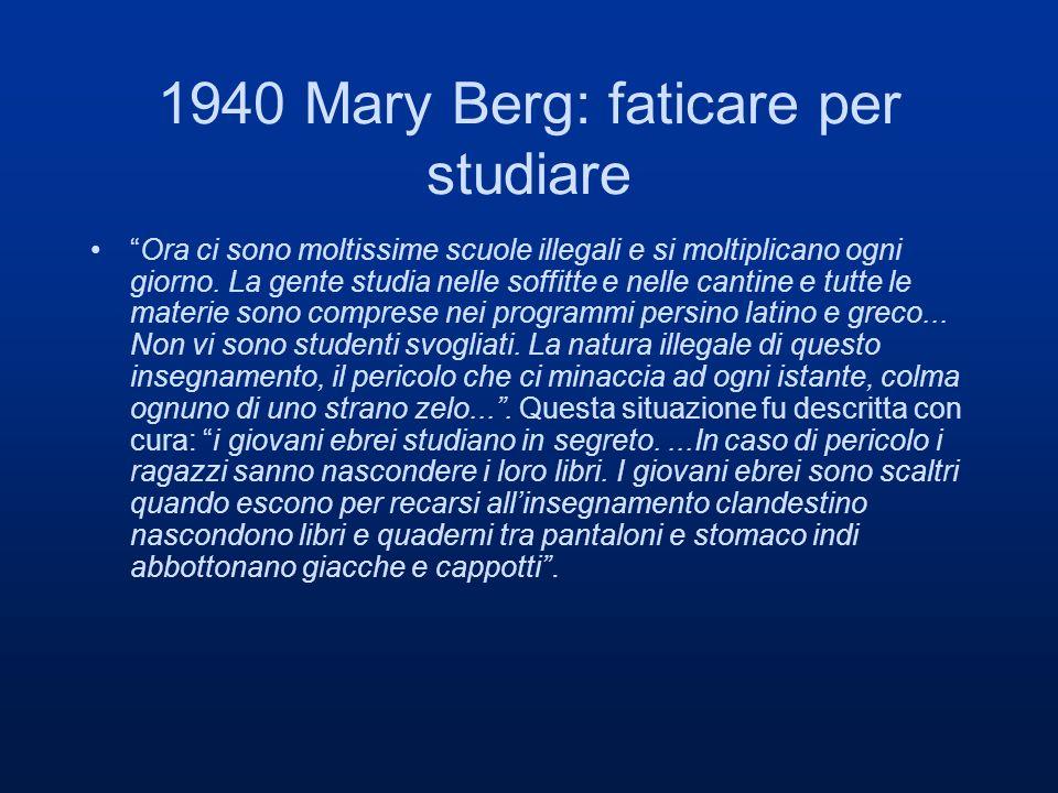 1940 Mary Berg: faticare per studiare Ora ci sono moltissime scuole illegali e si moltiplicano ogni giorno. La gente studia nelle soffitte e nelle can