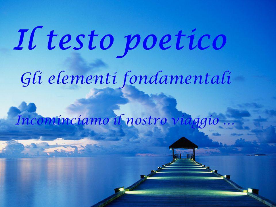 1 Il testo poetico Gli elementi fondamentali Incominciamo il nostro viaggio …