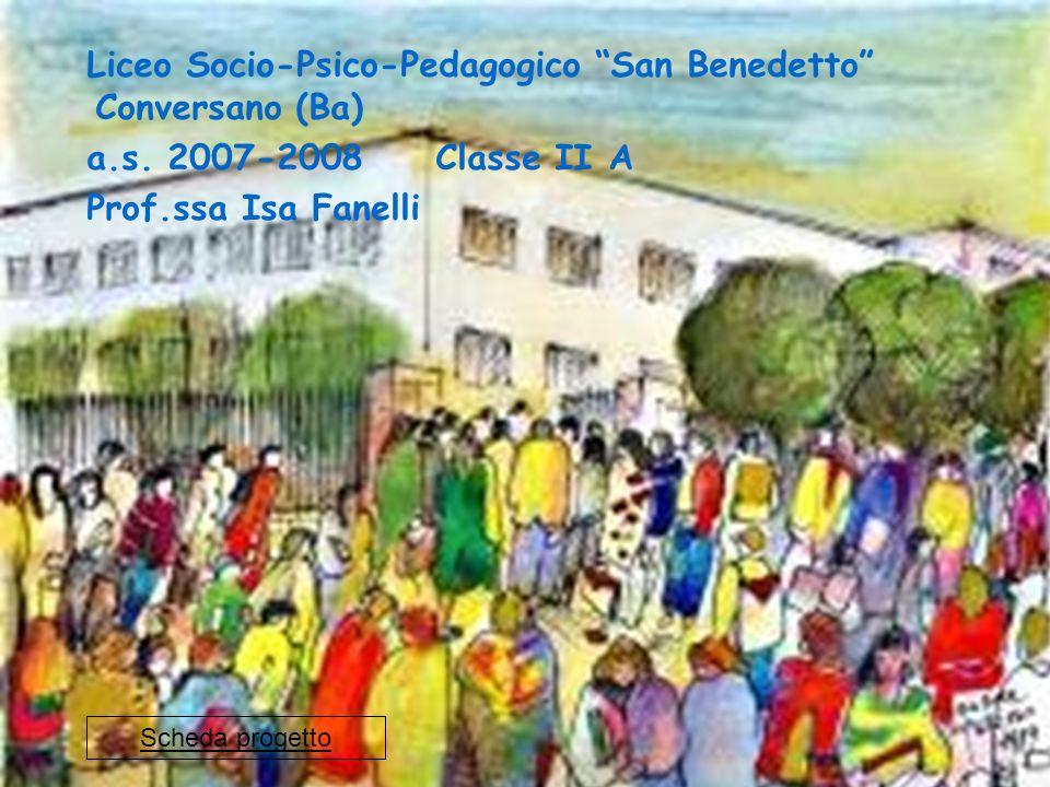 Liceo Socio-Psico-Pedagogico San Benedetto Conversano (Ba) a.s. 2007-2008 Classe II A Prof.ssa Isa Fanelli Scheda progetto