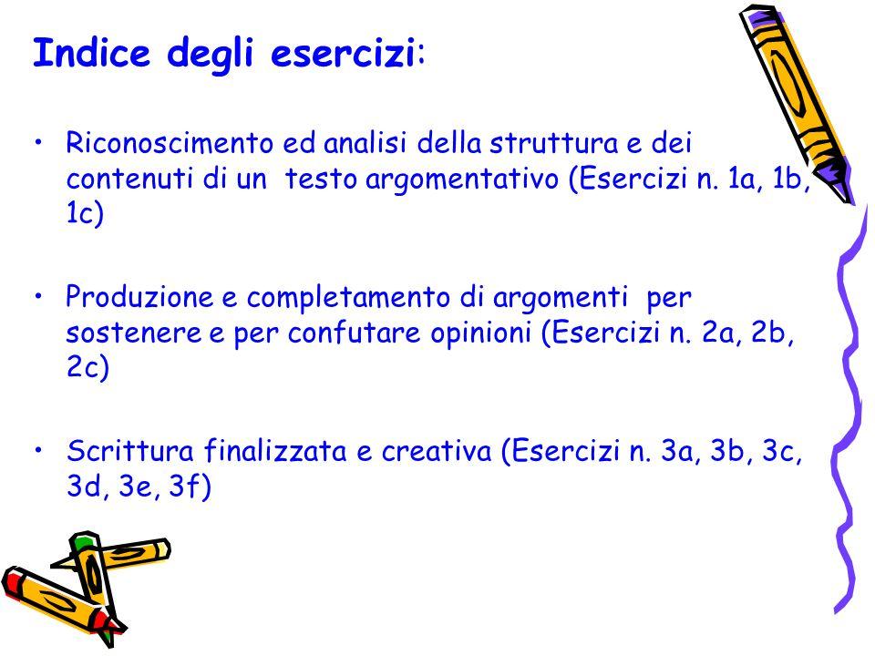 Indice degli esercizi: Riconoscimento ed analisi della struttura e dei contenuti di un testo argomentativo (Esercizi n. 1a, 1b, 1c) Produzione e compl