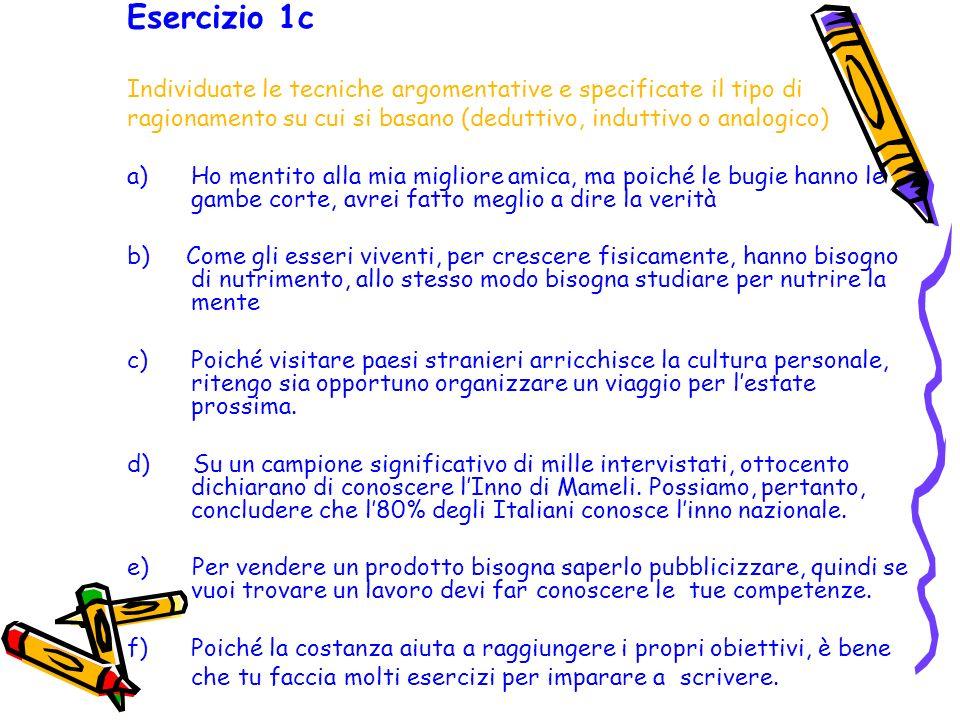 Esercizio 1c Individuate le tecniche argomentative e specificate il tipo di ragionamento su cui si basano (deduttivo, induttivo o analogico) a) Ho men