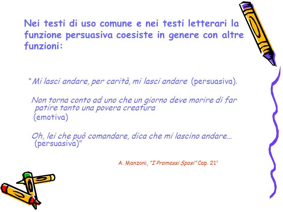 Nei testi di uso comune e nei testi letterari la funzione persuasiva coesiste in genere con altre funzioni: Mi lasci andare, per carità, mi lasci anda