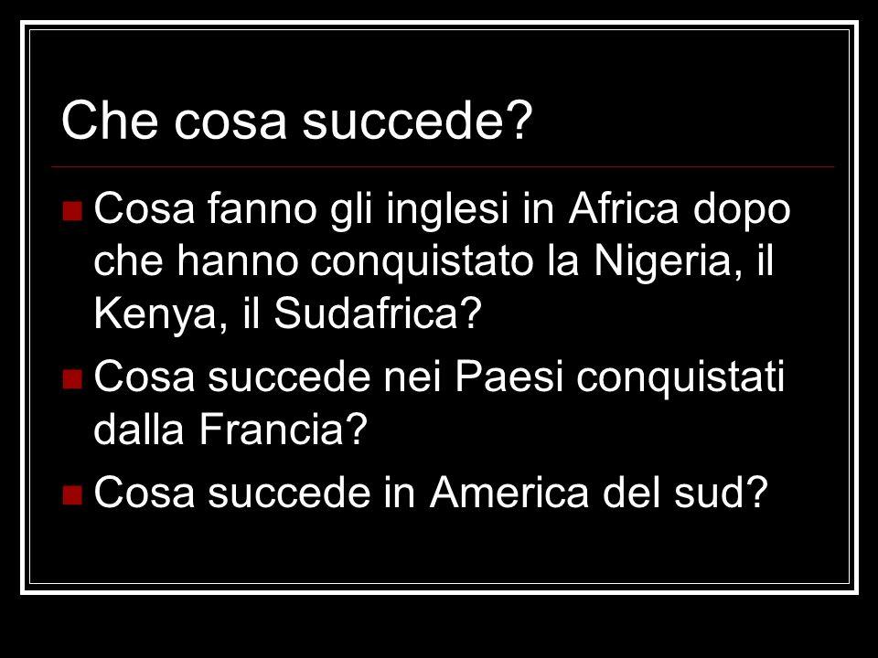 Che cosa succede? Cosa fanno gli inglesi in Africa dopo che hanno conquistato la Nigeria, il Kenya, il Sudafrica? Cosa succede nei Paesi conquistati d