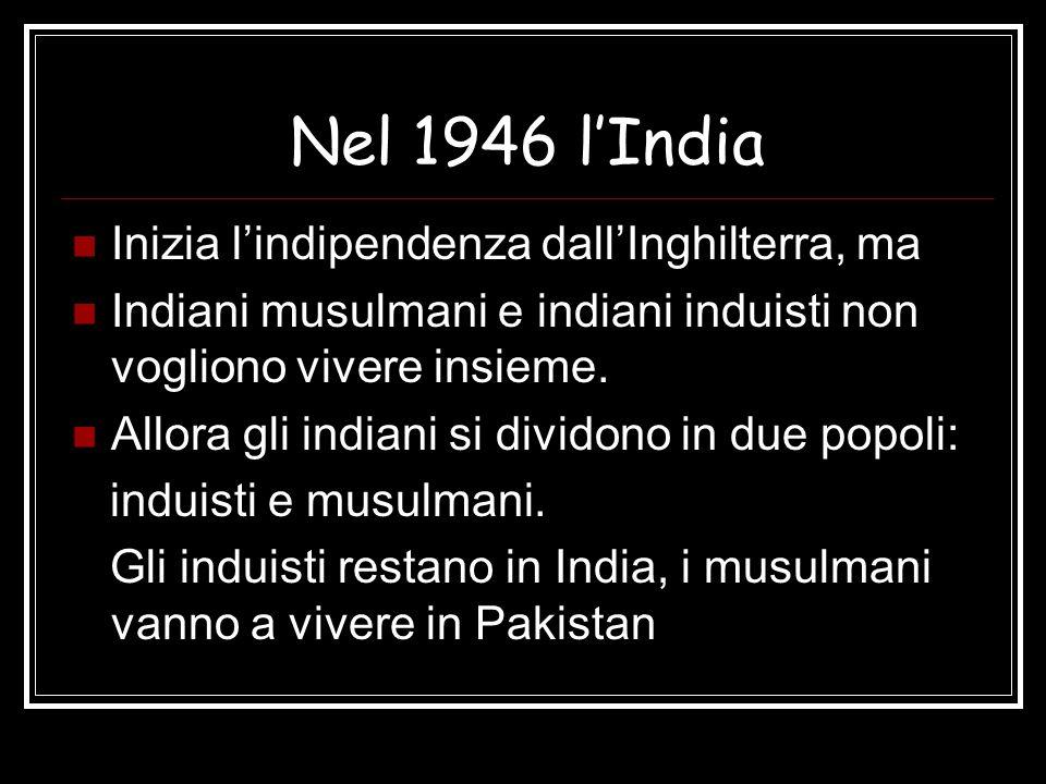Nel 1946 lIndia Inizia lindipendenza dallInghilterra, ma Indiani musulmani e indiani induisti non vogliono vivere insieme. Allora gli indiani si divid