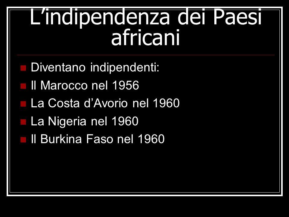 Lindipendenza dei Paesi africani Diventano indipendenti: Il Marocco nel 1956 La Costa dAvorio nel 1960 La Nigeria nel 1960 Il Burkina Faso nel 1960