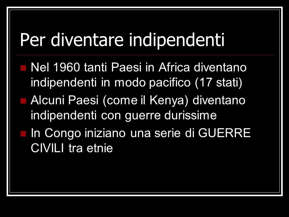 Per diventare indipendenti Nel 1960 tanti Paesi in Africa diventano indipendenti in modo pacifico (17 stati) Alcuni Paesi (come il Kenya) diventano in