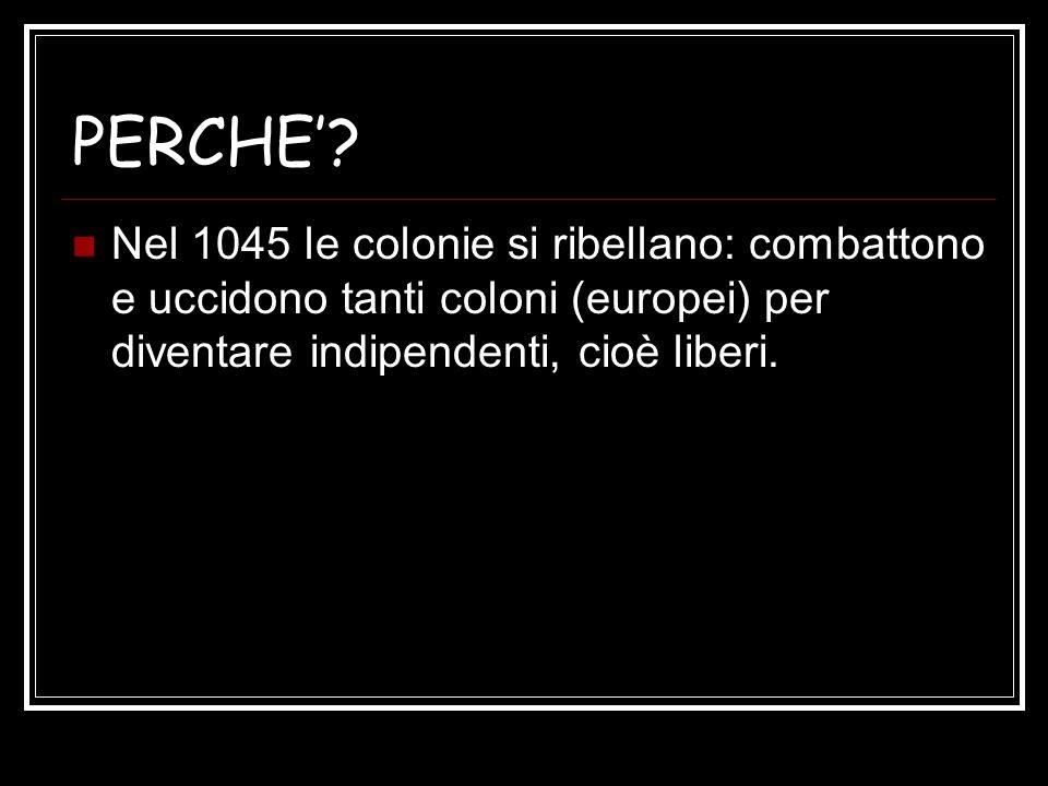 PERCHE? Nel 1045 le colonie si ribellano: combattono e uccidono tanti coloni (europei) per diventare indipendenti, cioè liberi.
