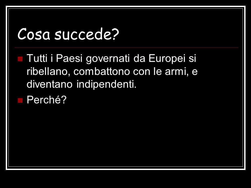 Cosa succede? Tutti i Paesi governati da Europei si ribellano, combattono con le armi, e diventano indipendenti. Perché?