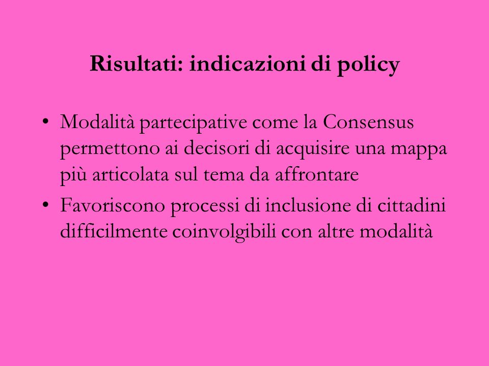Risultati: indicazioni di policy Modalità partecipative come la Consensus permettono ai decisori di acquisire una mappa più articolata sul tema da aff
