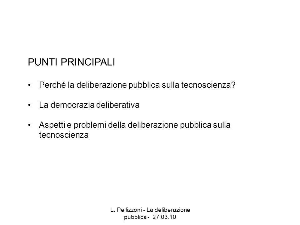 L. Pellizzoni - La deliberazione pubblica - 27.03.10 PUNTI PRINCIPALI Perché la deliberazione pubblica sulla tecnoscienza? La democrazia deliberativa