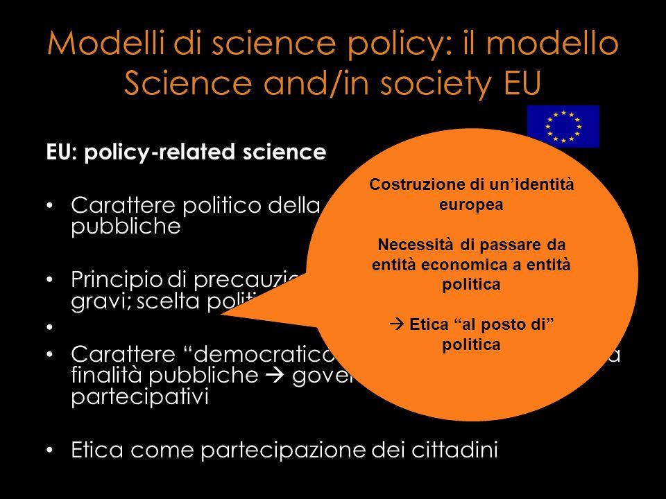 Modelli di science policy: il modello Science and/in society EU EU: policy-related science Carattere politico della scienza destinata a finalità pubbl