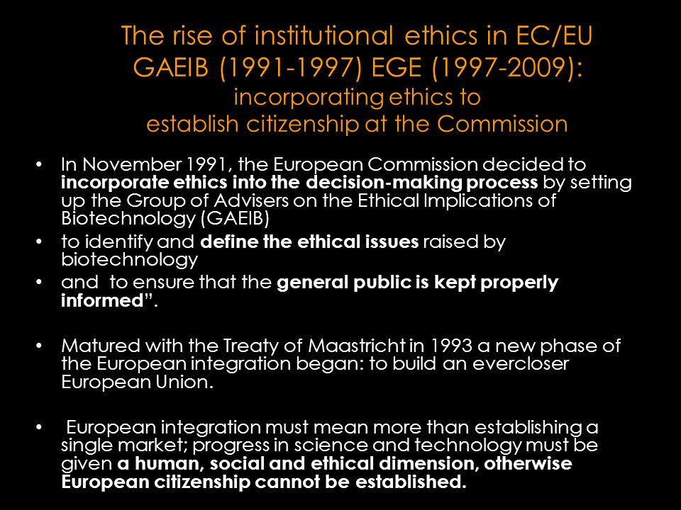 The rise of institutional ethics in EC/EU GAEIB (1991-1997) EGE (1997-2009): incorporating ethics to establish citizenship at the Commission In November 1991, the European Commission decided to incorporate ethics into the decision-making process by setting up the Group of Advisers on the Ethical Implications of Biotechnology (GAEIB) to identify and define the ethical issues raised by biotechnology and to ensure that the general public is kept properly informed.
