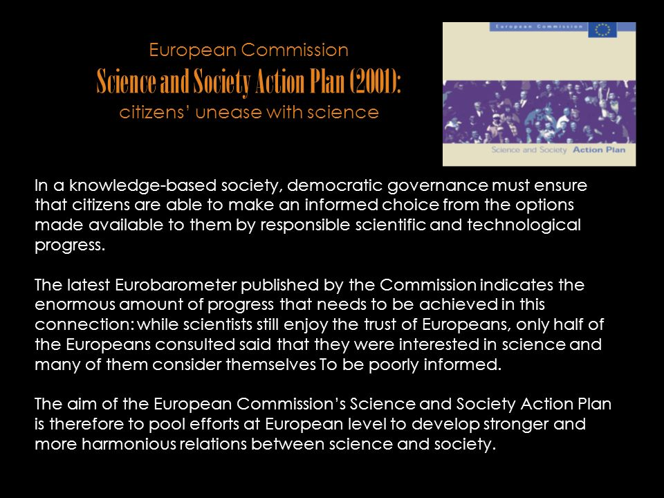 European Commission Science and Society Action Plan (2001): citizens unease with science In a knowledge-based society, democratic governance must ensure that citizens are able to make an informed choice from the options made available to them by responsible scientific and technological progress.