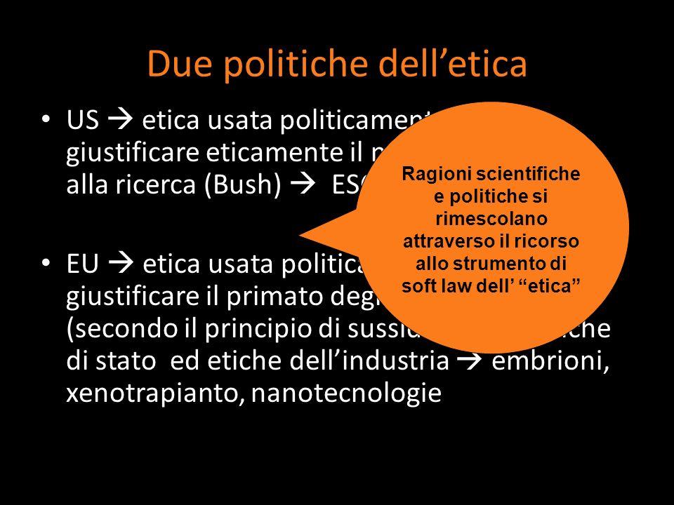 Due politiche delletica US etica usata politicamente per giustificare eticamente il non finanziamento alla ricerca (Bush) ESCs EU etica usata politica