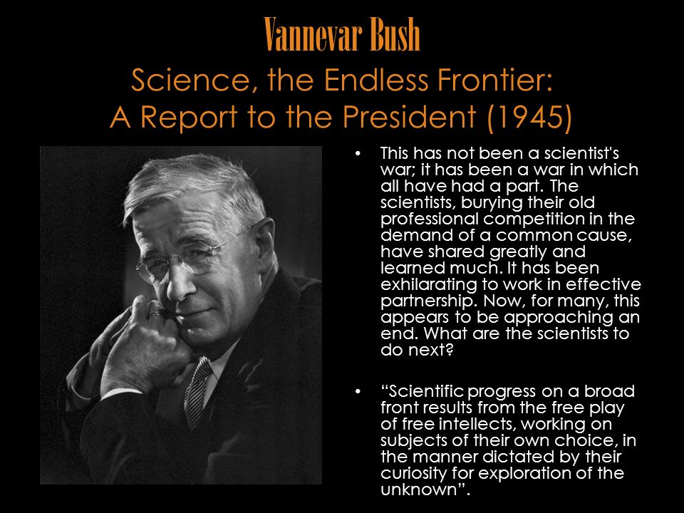 Vannevar Bush Science, the Endless Frontier: A Report to the President (1945) This has not been a scientist's war; it has been a war in which all have