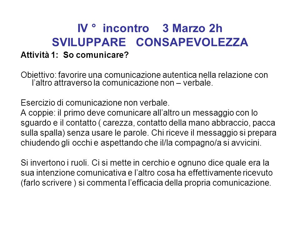 IV ° incontro 3 Marzo 2h SVILUPPARE CONSAPEVOLEZZA Attività 1: So comunicare? Obiettivo: favorire una comunicazione autentica nella relazione con lalt
