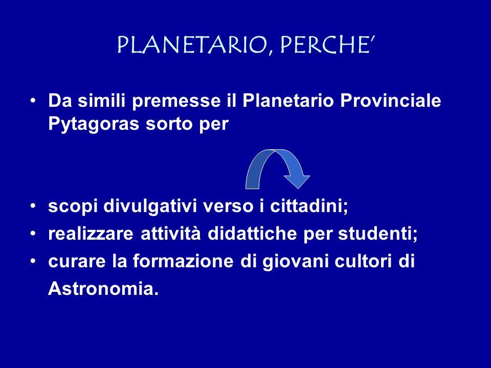 PLANETARIO, PERCHE Da simili premesse il Planetario Provinciale Pytagoras sorto per scopi divulgativi verso i cittadini; realizzare attività didattiche per studenti; curare la formazione di giovani cultori di Astronomia.