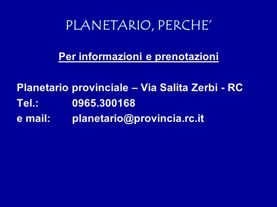 PLANETARIO, PERCHE Per informazioni e prenotazioni Planetario provinciale – Via Salita Zerbi - RC Tel.:0965.300168 e mail:planetario@provincia.rc.it