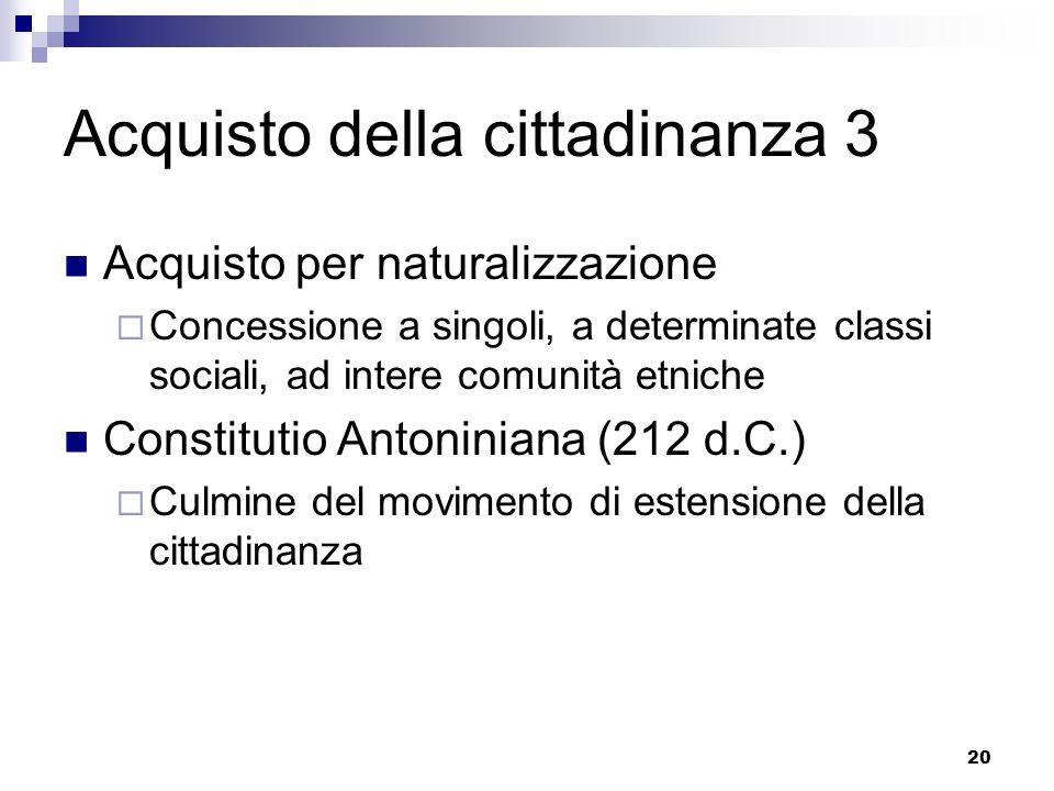 20 Acquisto della cittadinanza 3 Acquisto per naturalizzazione Concessione a singoli, a determinate classi sociali, ad intere comunità etniche Constit
