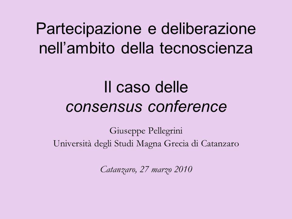 Partecipazione e deliberazione nellambito della tecnoscienza Il caso delle consensus conference Giuseppe Pellegrini Università degli Studi Magna Greci