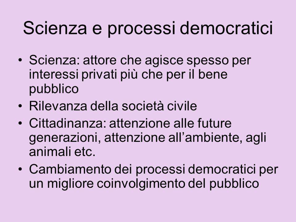 Scienza e processi democratici Scienza: attore che agisce spesso per interessi privati più che per il bene pubblico Rilevanza della società civile Cit