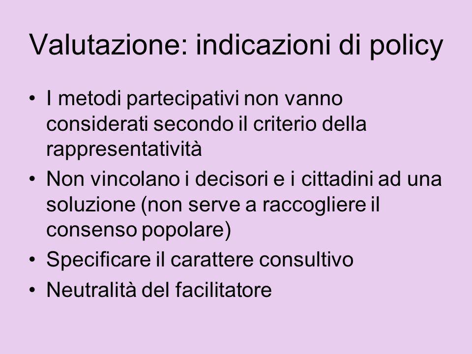Valutazione: indicazioni di policy I metodi partecipativi non vanno considerati secondo il criterio della rappresentatività Non vincolano i decisori e