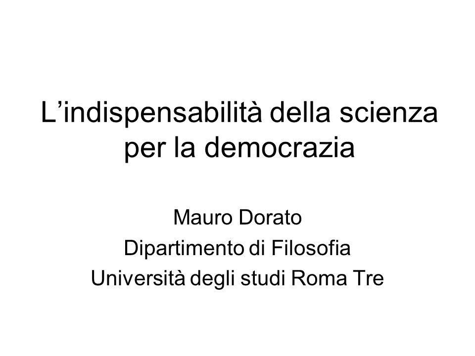 Lindispensabilità della scienza per la democrazia Mauro Dorato Dipartimento di Filosofia Università degli studi Roma Tre