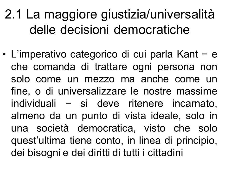 2.1 La maggiore giustizia/universalità delle decisioni democratiche Limperativo categorico di cui parla Kant e che comanda di trattare ogni persona no