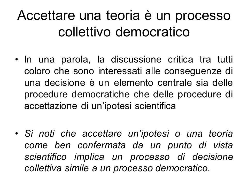 Accettare una teoria è un processo collettivo democratico In una parola, la discussione critica tra tutti coloro che sono interessati alle conseguenze