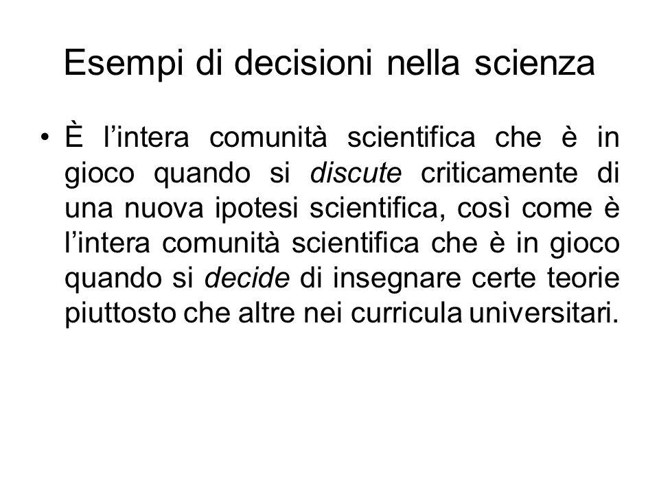 Esempi di decisioni nella scienza È lintera comunità scientifica che è in gioco quando si discute criticamente di una nuova ipotesi scientifica, così