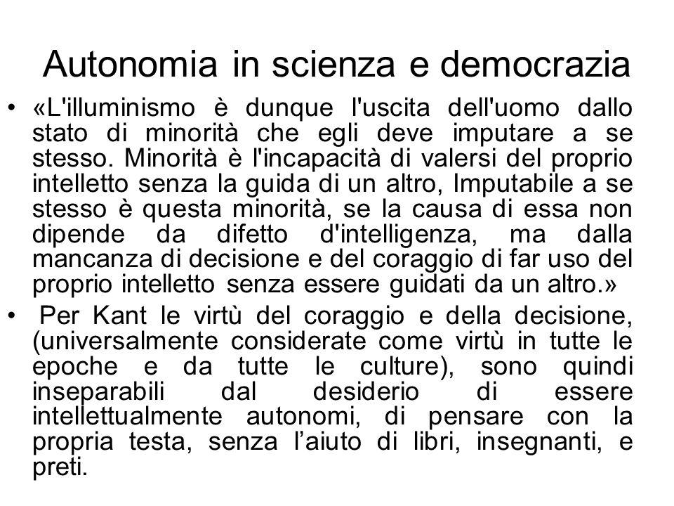 Autonomia in scienza e democrazia «L'illuminismo è dunque l'uscita dell'uomo dallo stato di minorità che egli deve imputare a se stesso. Minorità è l'